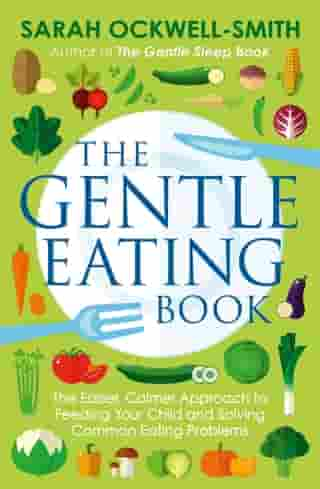 The Gentle Eating Book: The Easier, Calmer Approach to Feeding Your Child and Solving Common Eating Problems by Sarah Ockwell-Smith