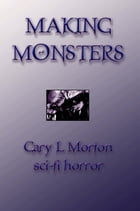 Making Monsters (sci-fi horror tales) by Gary L Morton