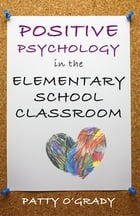 Positive Psychology in the Elementary School Classroom by Patty O'Grady
