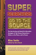 Super Searchers Go to the Source: The Interviewing and Hands-On Information Strategies of Top Primary Researchers-Online, on the Phone by Risa Sacks