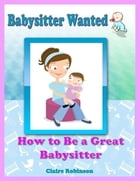 Babysitter Wanted: How to Be a Great Babysitter