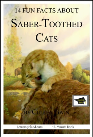 14 Fun Facts about Saber-Toothed Cats: Educational Version