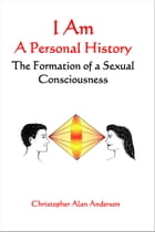 I Am: A Personal History--The Formation of a Sexual Consciousness by Christopher Alan Anderson