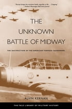 The Unknown Battle of Midway: The Destruction of the American Torpedo Squadrons by Alvin Kernan