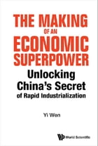 The Making of an Economic Superpower: Unlocking China's Secret of Rapid Industrialization by Yi Wen