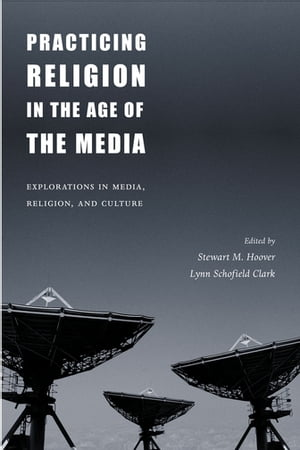 Practicing Religion in the Age of the Media: Explorations in Media, Religion, and Culture by Lynn Schofield Clark