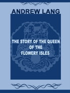 The Story Of The Queen Of The Flowery Isles by Andrew Lang