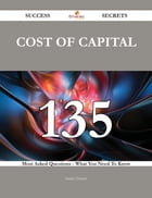 Cost of Capital 135 Success Secrets - 135 Most Asked Questions On Cost of Capital - What You Need To Know