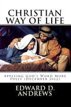 CHRISTIAN WAY OF LIFE Applying God's Word More Fully (December 2012) by Edward D. Andrews