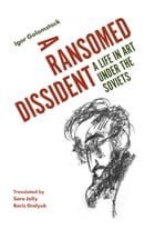 A Ransomed Dissident: A Life in Art Under the Soviets by Igor Golomstock