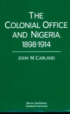 The Colonial Office and Nigeria, 1898-1914 by John M. Carland