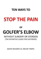 Ten Ways to Stop The Pain of Golfer's Elbow Without Surgery or Steroids.: The Definitive Guide for Sufferers by David Wilson