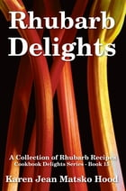 Rhubarb Delights Cookbook: A Collection of Rhubarb Recipes by Karen Jean Matsko Hood