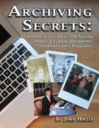 Archiving Secrets: Common Sense Advice On Saving Photos & Family Documents Without Fancy Programs by John Hirtle