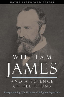 Book William James and a Science of Religions: Reexperiencing The Varieties of Religious Experience by Wayne Proudfoot