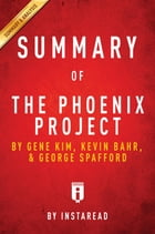 Summary of The Phoenix Project: by Gene Kim, Kevin Behr, and George Spafford , Includes Analysis by Instaread Summaries