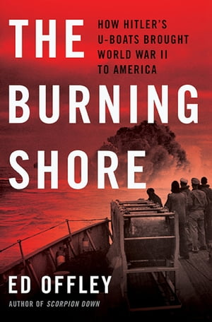 The Burning Shore How Hitler's U-Boats Brought World War II to America