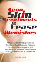 Acne Skin Treatments To Erase Acne Blemishes: A Quick Guide To The Best Fast Acne Treatment, Medicated Acne Products, Acne Home Remedies, Acne Sca by Michelle G. Amend