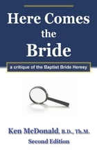 Here Comes The Bride: A Critique of the Baptist Bride Heresy by Ken McDonald