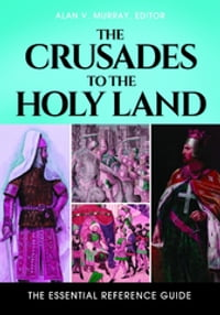 The Crusades to the Holy Land: The Essential Reference Guide: The Essential Reference Guide