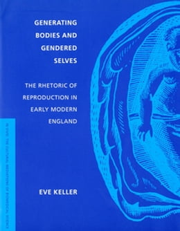 Book Generating Bodies and Gendered Selves: The Rhetoric of Reproduction in Early Modern England by Eve Keller