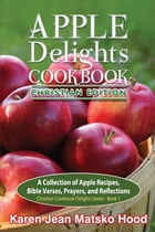 Apple Delights Cookbook, Christian Edition: A Collection of Apple Recipes, Bible Verses, Prayers, and Reflections by Karen Jean Matsko Hood