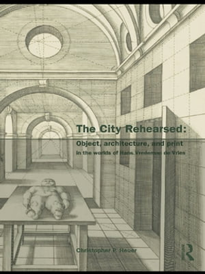 The City Rehearsed Object,  Architecture,  and Print in the Worlds of Hans Vredeman de Vries