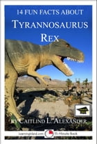 14 Fun Facts About Tyrannosaurus Rex: Educational Version by Caitlind L. Alexander