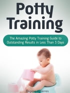 Potty Training: The Amazing Potty Training Guide to Outstanding Results in Less Than 3 Days by Eugene Gitierres