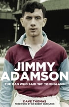 Jimmy Adamson: The Man who said 'No' to England by Dave Thomas