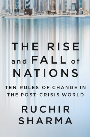 The Rise and Fall of Nations Ten Rules of Change in the Post-Crisis World