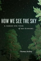 How We See the Sky: A Naked-Eye Tour of Day and Night by Thomas Hockey