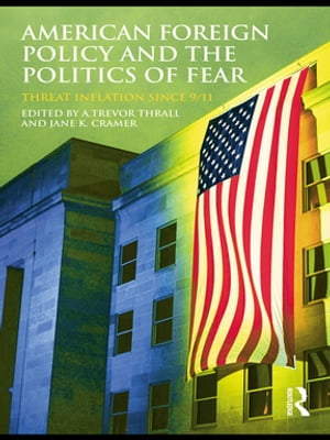 American Foreign Policy and The Politics of Fear Threat Inflation since 9/11