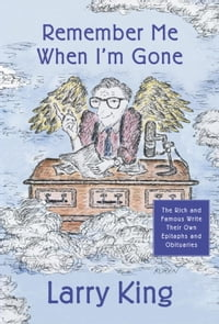 Remember Me When I'm Gone: The Rich and Famous Write Their Own Epitaphs and Obituaries