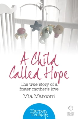 Book A Child Called Hope: The true story of a foster mother's love (HarperTrue Life – A Short Read) by Mia Marconi