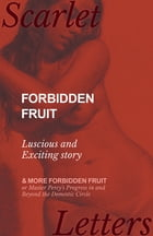 Forbidden Fruit - Luscious and Exciting story; and More Forbidden Fruit or Master Percy's Progress in and Beyond the Domestic Circle by Anon
