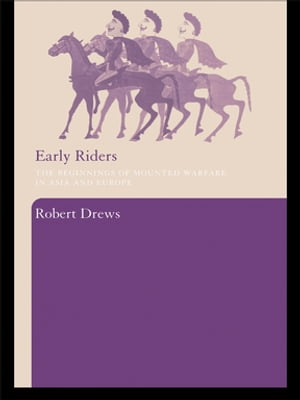 Early Riders The Beginnings of Mounted Warfare in Asia and Europe