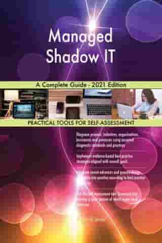 Managed Shadow IT A Complete Guide - 2021 Edition by Gerardus Blokdyk