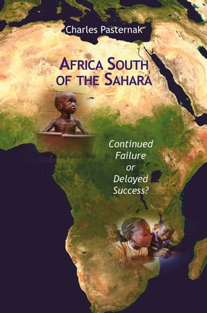Africa South of the Sahara: Continued Failure or Delayed Success? by Charles Pasternak