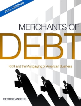 Book Merchants of Debt: KKR and the Mortgaging of American Business--The Full Version by George Anders