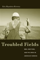Troubled Fields: Men, Emotions, and the Crisis in American Farming by Eric Ramirez-Ferrero