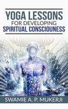 Yoga Lessons For Developing Spiritual Consciousness by Swamie A. P. Mukerji