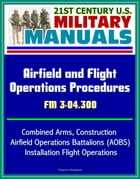 21st Century U.S. Military Manuals: Airfield and Flight Operations Procedures - FM 3-04.300 - Combined Arms, Construction, Airfield Operations Battali by Progressive Management