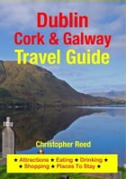 Dublin, Cork & Galway Travel Guide: Attractions, Eating, Drinking, Shopping & Places To Stay by Christopher Reed