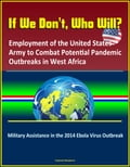 If We Don't, Who Will? Employment of the United States Army to Combat Potential Pandemic Outbreaks in West Africa: Military Assistance in the 2014 Ebola Virus Outbreak