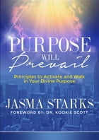 Purpose Will Prevail: Principles to Activate and Walk in Your Divine Purpose by Jasma Starks