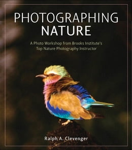 Book Photographing Nature: A photo workshop from Brooks Institute's top nature photography instructor by Ralph A. Clevenger