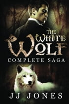 The White Wolf Complete Saga by JJ Jones