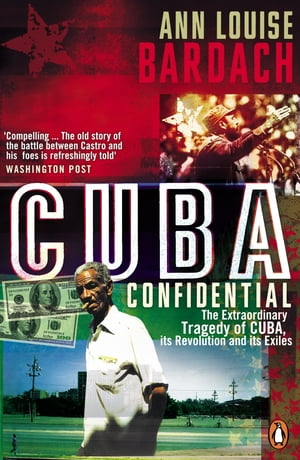 Cuba Confidential The Extraordinary Tragedy of Cuba,  its Revolution and its Exiles