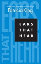 Ears That Hear by Patricia King